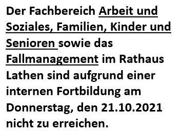 Der Fachbereich Arbeit und Soziales, Familien, Kinder und Senioren sowie das Fallmanagement im Rathaus Lathen sind aufgrund einer internen Fortbildung am Donnerstag, den 21.10.2021 nicht zu erreichen.